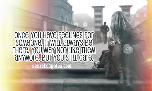 Once you have feelings for someone, it will always be there. You may not like them anymore, but you still care.