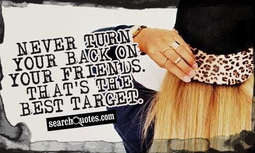 Never turn your back on your friends. That's the best target.