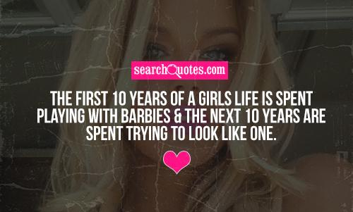 The first 10 years of a girls life is spent playing with barbies & the next 10 years are spent trying to look like one.