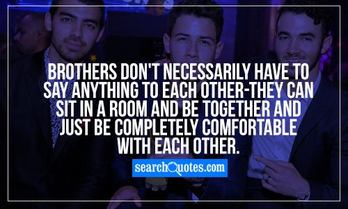 Brothers don't necessarily have to say anything to each other-they can sit in a room and be together and just be completely comfortable with each other.