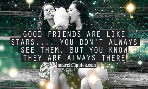 Good friends are like stars.... You don't always see them, but you know they are always there