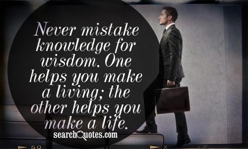 Never mistake knowledge for wisdom. One helps you make a living; the other helps you make a life.