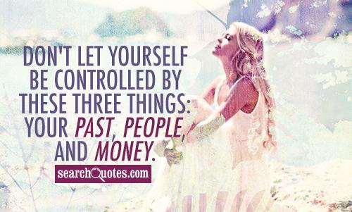 Don't let yourself be controlled by these three things: your past, people, and money.