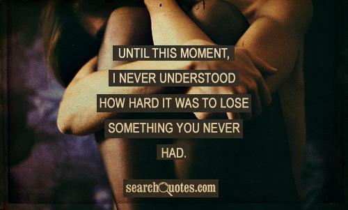Until this moment, I never understood how hard it was to lose something you never had.