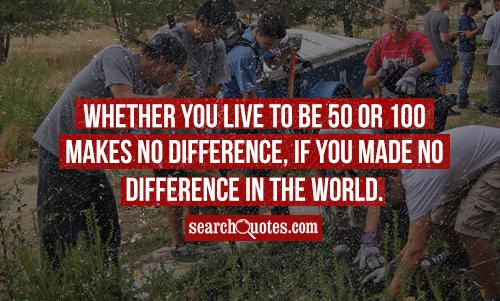 Whether you live to be 50 or 100 makes no difference, if you made no difference in the world.