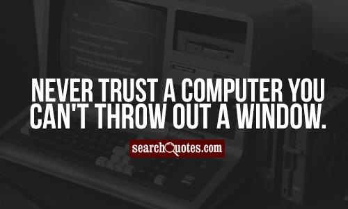 Never trust a computer you can't throw out a window.