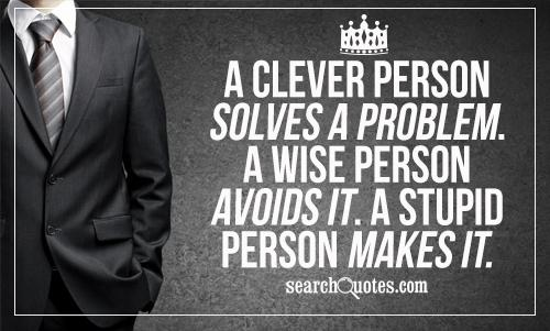 A clever person solves a problem. A wise person avoids it. A stupid person makes it.