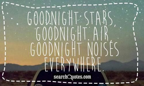 Goodnight stars, goodnight air, goodnight noises everywhere.