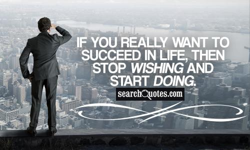 If you really want to succeed in life, then stop wishing and start doing.