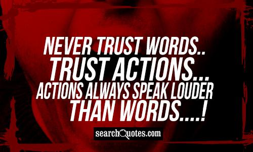 Never Trust Words..Trust Actions...Actions Always Speak Louder Than Words....!