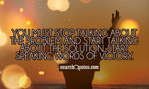 You must stop talking about the problem and start talking about the solution...start speaking words of victory.