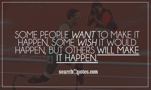 Some people want to make it happen, some wish it would happen, but others will make it happen.