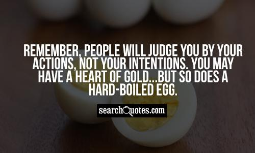 Remember, people will judge you by your actions, not your intentions.  You may have a heart of gold...but so does a hard-boiled egg.