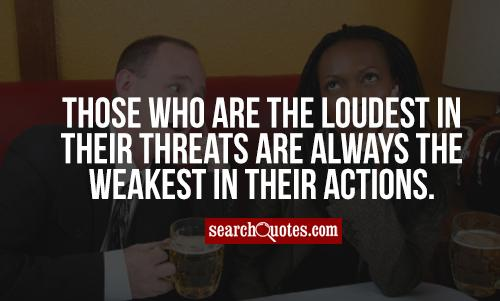 Those who are the loudest in their threats are always the weakest in their actions.