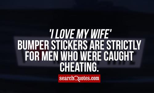 'I Love My Wife' bumper stickers are strictly for men who were caught cheating.