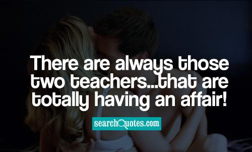 There are always those two teachers...that are totally having an affair!