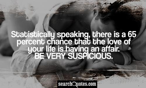 Statistically speaking, there is a 65 percent chance that the love of your life is having an affair. Be very suspicious.