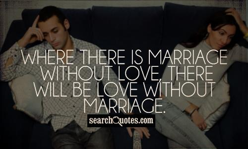 Where there is marriage without love, there will be love without marriage.