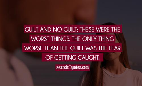 Guilt and no guilt: these were the worst things. The only thing worse than the guilt was the fear of getting caught.