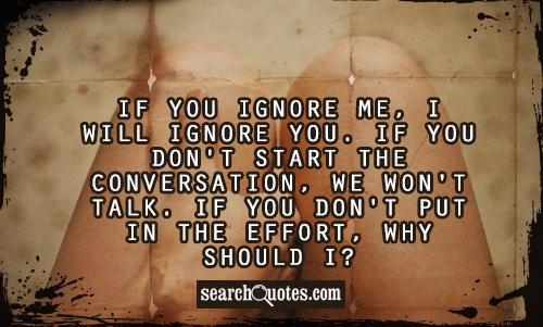 If you ignore me, I will ignore you. If you don't start the conversation, we won't talk. If you don't put in the effort, why should I?