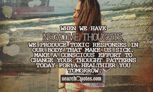 When we have negative thoughts, we produce toxic responses in our body that make us sick. Make a conscious effort to change your thought patterns today for a healthier you tomorrow.