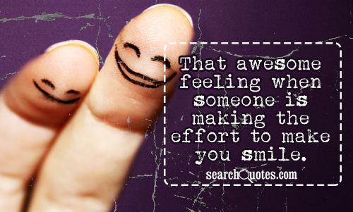 That awesome feeling when someone is making the effort to make you smile.
