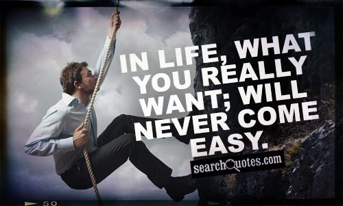 In life, what you really want; will never come easy.