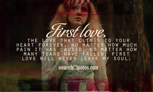 First love, the love that clings to your heart forever, no matter how much pain it has caused, no matter how many tears have fallen, first love will never leave my soul.