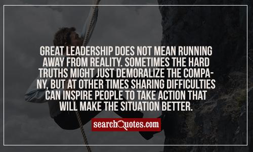 Great leadership does not mean running away from reality. Sometimes the hard truths might just demoralize the company, but at other times sharing difficulties can inspire people to take action that will make the situation better.