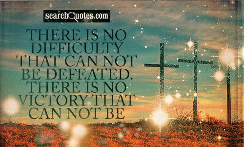 There is no difficulty that can not be defeated. There is no victory that can not be achieved, if You Believe in the Power of God!