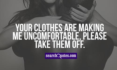 Your clothes are making me uncomfortable, please take them off.