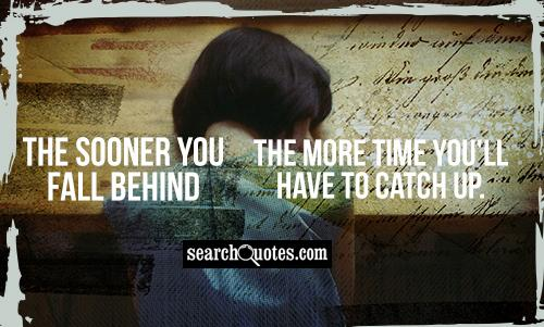 The sooner you fall behind the more time you'll have to catch up.