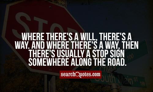 Where there's a will, there's a way. And where there's a way, then there's usually a stop sign somewhere along the road.