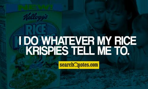 I Do Whatever My Rice Krispies Tell Me To.