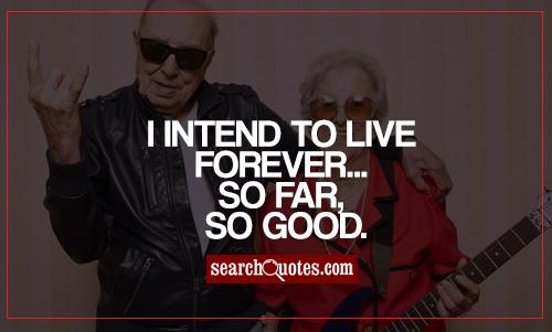 I intend to live forever -- so far, so good.