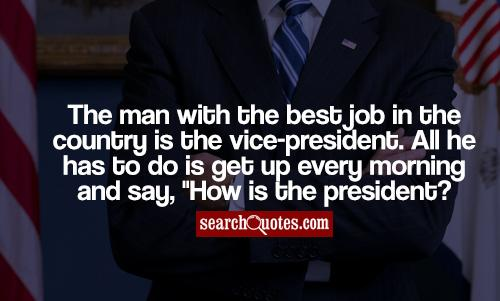 The man with the best job in the country is the vice-president. All he has to do is get up every morning and say,