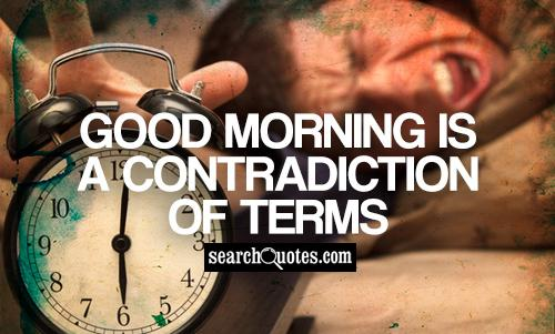 Good morning is a contradiction of terms