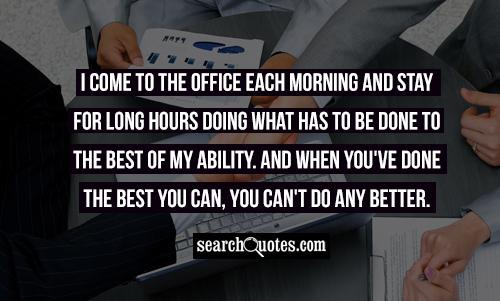 I come to the office each morning and stay for long hours doing what has to be done to the best of my ability. And when you've done the best you can, you can't do any better.
