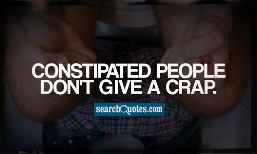 Constipated People Don't Give A crap.