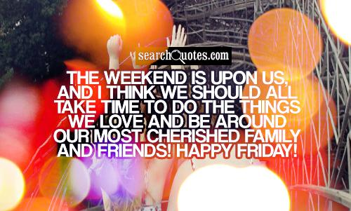The weekend is upon us, and I think we should all take time to do the things we love and be around our most cherished family and friends! Happy Friday!