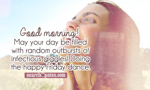 Good morning! May your day be filled with random outbursts of infectious giggles! Doing the happy Friday dance.