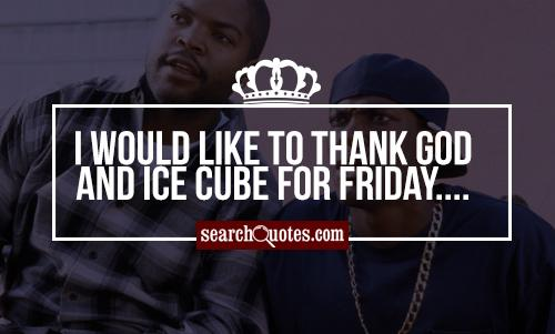 I would like to thank God and Ice Cube for Friday....