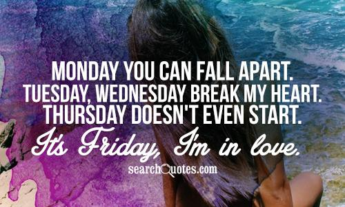 Monday you can fall apart. Tuesday, Wednesday break my heart. Thursday doesn't even start. It's Friday, I'm in love.