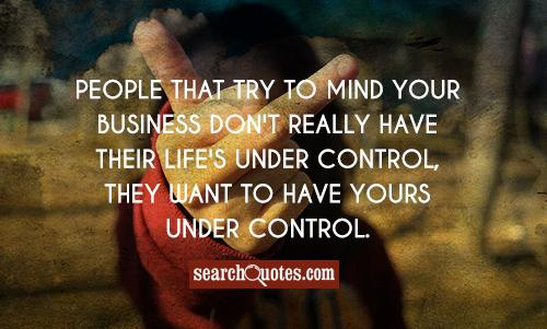 People that try to mind your business don't really have their life's under control, they want to have yours under control.