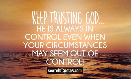 Keep trusting God...He is always in control even when your circumstances may seem out of control!
