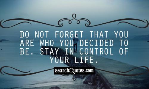 Do not forget that you are who you decided to be. Stay in control of your life.