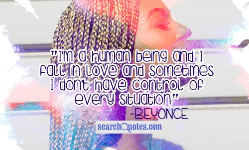 I'm a human being and I fall in love and sometimes I don't have control of every situation.