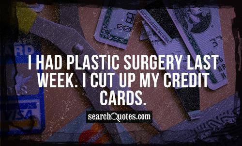I had plastic surgery last week. I cut up my credit cards.