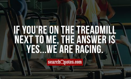 If you're on the treadmill next to me, the answer is yes...we are racing.