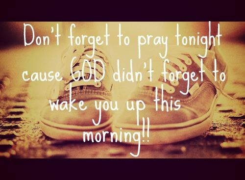 makes sure and pray tonight, because God didn't forget to wake you up this morning!